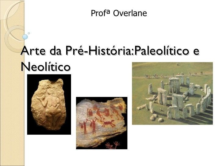Profª OverlaneArte da Pré-História:Paleolítico eNeolítico
