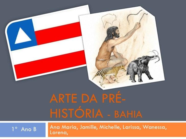 ARTE DA PRÉ-HISTÓRIA  - BAHIA Ana Maria, Jamille, Michelle, Larissa, Wanessa, Lorena, 1º  Ano B
