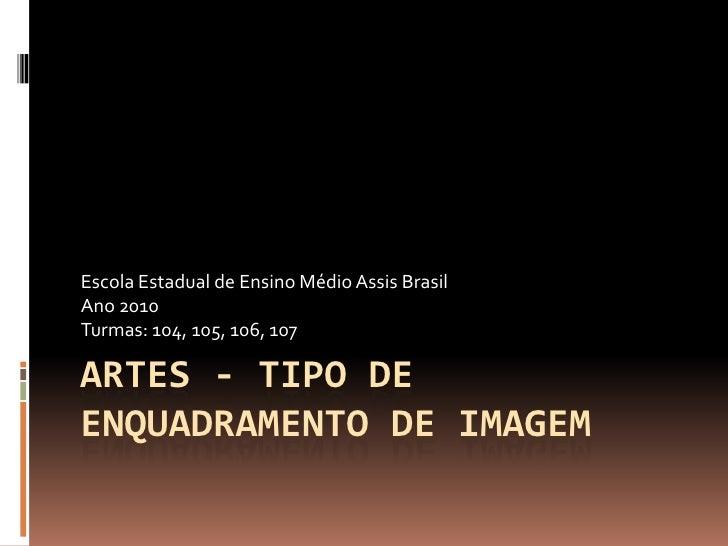 Escola Estadual de Ensino Médio Assis BrasilAno 2010Turmas: 104, 105, 106, 107ARTES - TIPO DEENQUADRAMENTO DE IMAGEM