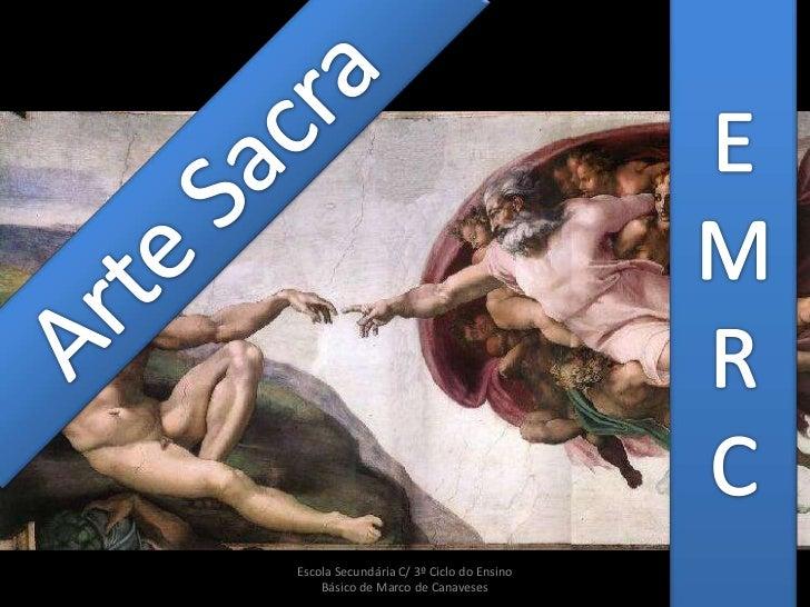 Arte Sacra<br />Escola Secundária C/ 3º Ciclo do Ensino Básico de Marco de Canaveses<br />E<br />M<br />R<br />C<br />