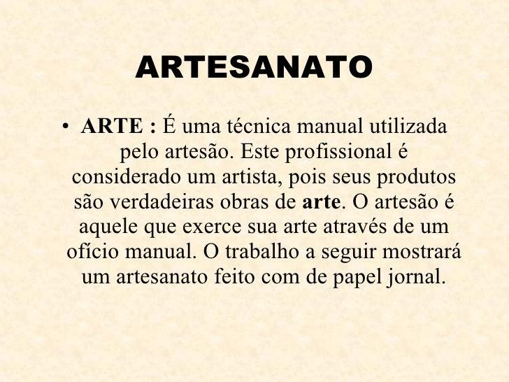 ARTESANATO <ul><li>ARTE :  É uma técnica manual utilizada pelo artesão. Este profissional é considerado um artista, pois s...
