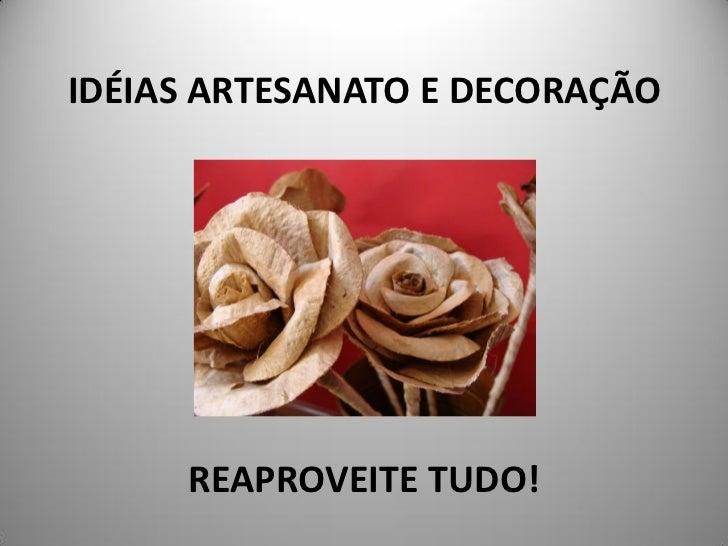 IDÉIAS ARTESANATO E DECORAÇÃO     REAPROVEITE TUDO!