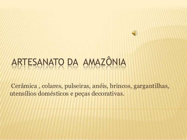 ARTESANATO DA AMAZÔNIA Cerâmica , colares, pulseiras, anéis, brincos, gargantilhas, utensílios domésticos e peças decorati...