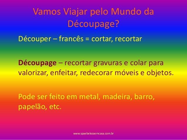 Vamos Viajar pelo Mundo da Découpage? Découper – francês = cortar, recortar Découpage – recortar gravuras e colar para val...