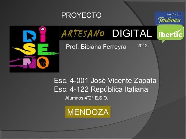 ARTESANO DIGITAL 2012 PROYECTO MENDOZA Esc. 4-001 José Vicente Zapata Esc. 4-122 República Italiana Prof. Bibiana Ferreyra...
