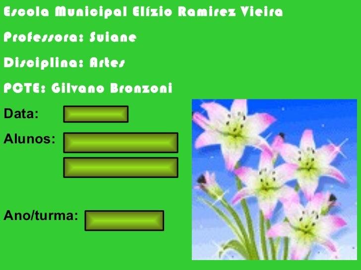 Escola Municipal Elízio Ramirez Vieira Professora: Suiane Disciplina: Artes PCTE: Gilvano Bronzoni Data: Alunos: Ano/turma: