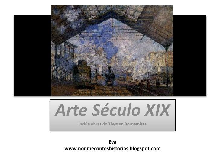 Arte Século XIX<br />Inclúe obras do ThyssenBornemisza<br />Eva<br />www.nonmeconteshistorias.blogspot.com<br />