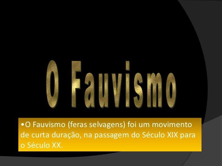 •O Fauvismo (feras selvagens) foi um movimentode curta duração, na passagem do Século XIX parao Século XX.