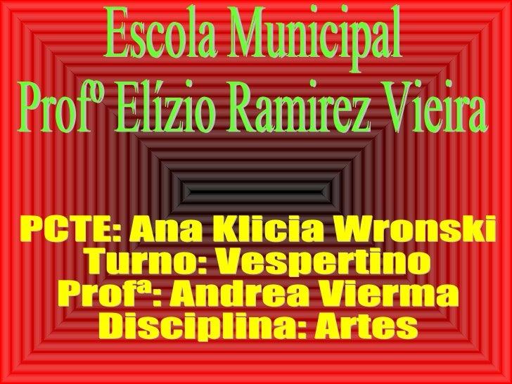 Escola Municipal Profº Elízio Ramirez Vieira PCTE: Ana Klicia Wronski Turno: Vespertino Profª: Andrea Vierma Disciplina: A...