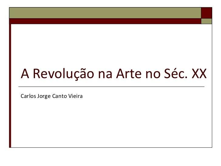 A Revolução na Arte no Séc. XX<br />Carlos Jorge Canto Vieira<br />