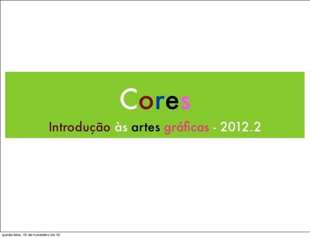 Cores                           Introdução às artes gráficas - 2012.2quinta-feira, 15 de novembro de 12