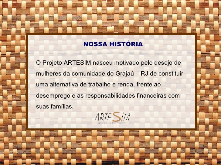 NOSSA HISTÓRIA O Projeto ARTESIM nasceu motivado pelo desejo de mulheres da comunidade do Grajaú – RJ de constituir uma al...