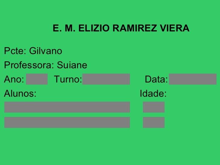 <ul>E. M. ELIZIO RAMIREZ VIERA </ul><ul>Pcte: Gilvano Professora: Suiane <li>Ano:  Turno:  Data: