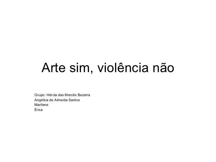 Arte sim, violência não Grupo: Hércia das Mercês Bezerra Angélica de Almeida Santos Marilene Érica