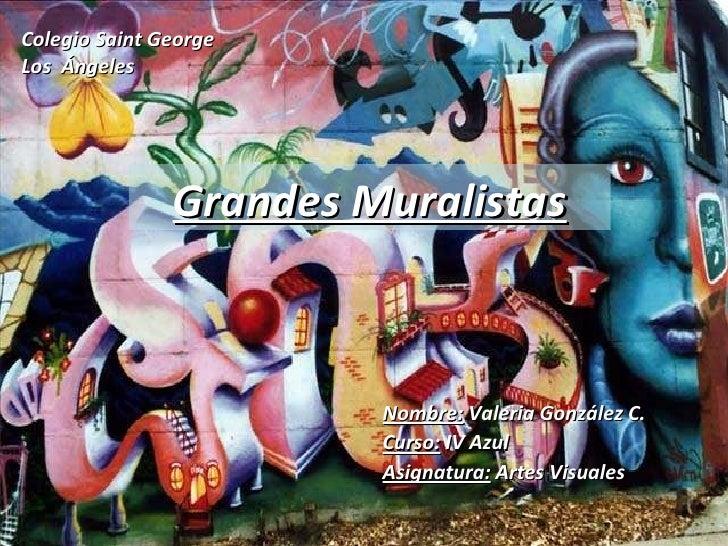 Colegio Saint George Los  Ángeles Grandes Muralistas Nombre:  Valeria González C. Curso:  IV Azul Asignatura:  Artes Visua...