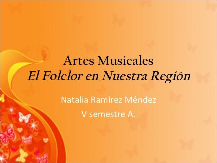 Artes Musicales El Folclor en Nuestra Región Natalia Ramírez Méndez V semestre A.
