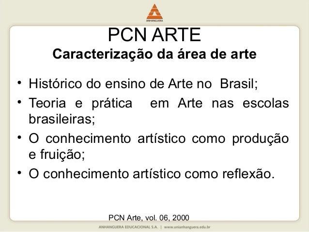 PCN Arte, vol. 06, 2000 PCN ARTE Caracterização da área de arte • Histórico do ensino de Arte no Brasil; • Teoria e prátic...