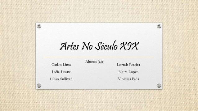 Artes No Século XIX Carlos Lima Lídia Luane Lilian Sullivan Alunos (a): Lorrah Pereira Naira Lopes Vinicíus Paes
