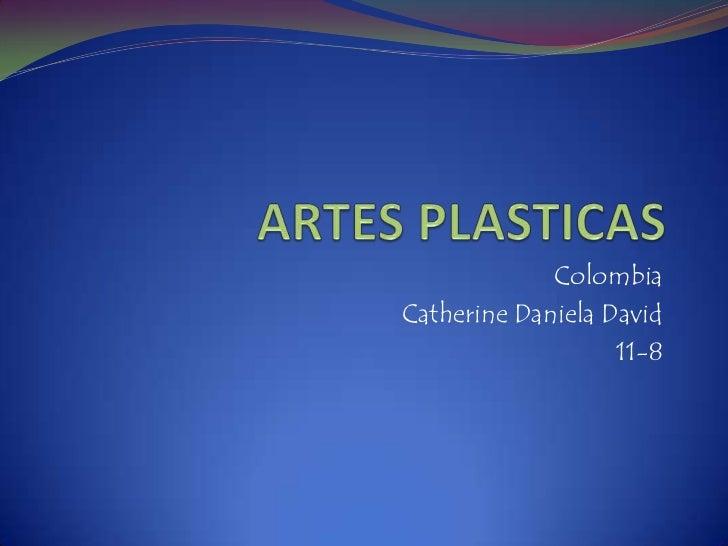 ARTES PLASTICAS<br />Colombia<br />Catherine Daniela David <br />11-8<br />