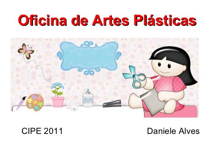 Oficina de Artes Plásticas <ul><li>CIPE 2011  Daniele Alves </li></ul>