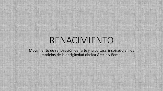 RENACIMIENTO  Movimiento de renovación del arte y la cultura, inspirado en los  modelos de la antigüedad clásica Grecia y ...