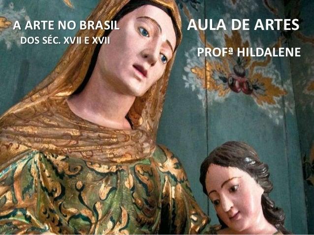 A ARTE NO BRASIL DOS SÉC. XVII E XVII AULA DE ARTES PROFª HILDALENE