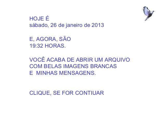 HOJE Ésábado, 26 de janeiro de 2013E, AGORA, SÃO19:32 HORAS.VOCÊ ACABA DE ABRIR UM ARQUIVOCOM BELAS IMAGENS BRANCASE MINHA...