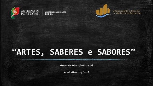 """""""ARTES, SABERES e SABORES"""" Grupo de Educação Especial Ano Letivo 2015/2016 GOVERNO DE PORTUGAL MINISTÉRIO DA EDUCAÇÃO E CI..."""