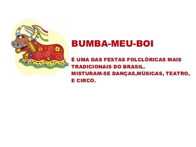 BUMBA-MEU-BOIÉ UMA DAS FESTAS FOLCLÓRICAS MAISTRADICIONAIS DO BRASIL.MISTURAM-SE DANÇAS,MÚSICAS, TEATRO,E CIRCO.
