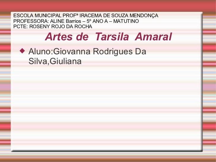 Artes de  Tarsila  Amaral <ul><li>Aluno:Giovanna Rodrigues Da Silva,Giuliana </li></ul>ESCOLA MUNICIPAL PROFª IRACEMA DE S...