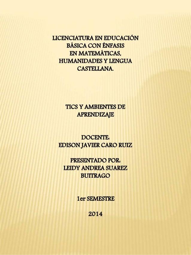 LICENCIATURA EN EDUCACIÓN  BÁSICA CON ÉNFASIS  EN MATEMÁTICAS,  HUMANIDADES Y LENGUA  CASTELLANA.  TICS Y AMBIENTES DE  AP...