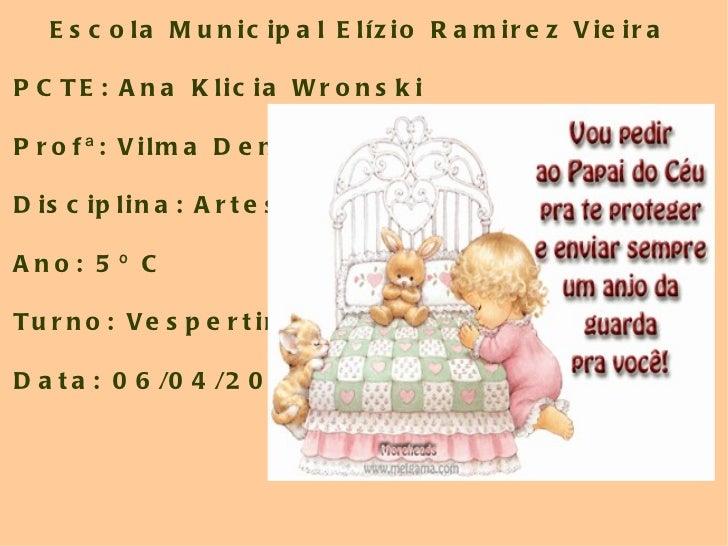 Escola Municipal Elízio Ramirez Vieira PCTE: Ana Klicia Wronski Profª: Vilma Denis Disciplina: Artes Ano: 5º C  Turno: Ves...