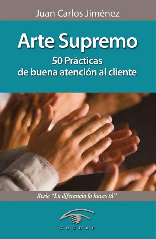 Juan Carlos JiménezArte Supremo 50 Prácticas de buena   atención al cliente  Una edición de Cograf Comunicaciones   Caraca...