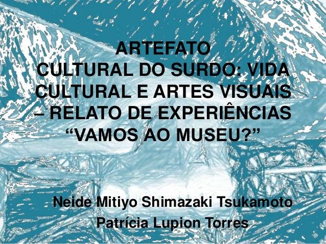 "ARTEFATO CULTURAL DO SURDO: VIDA CULTURAL E ARTES VISUAIS – RELATO DE EXPERIÊNCIAS ""VAMOS AO MUSEU?""  Neide Mitiyo Shimaza..."