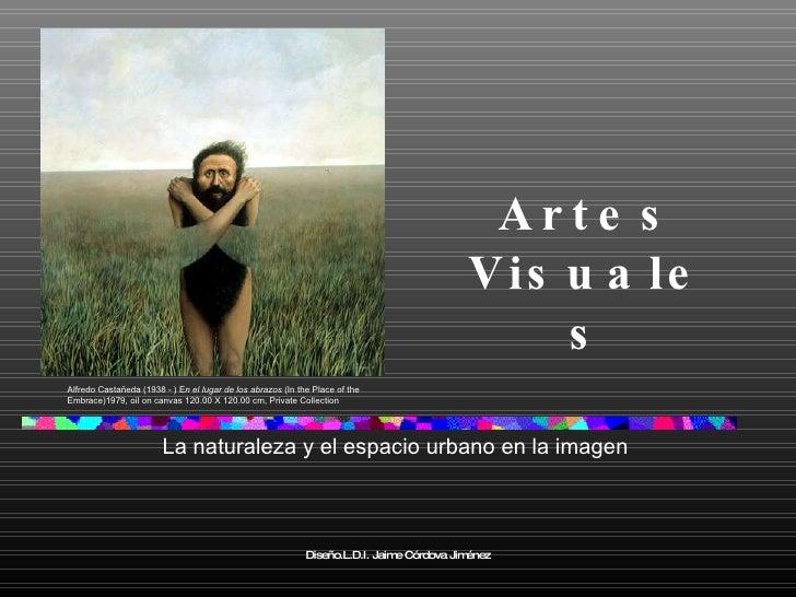 Artes Visuales La naturaleza y el espacio urbano en la imagen Diseño.L.D.I. Jaime Córdova Jiménez Alfredo Castañeda (1938 ...