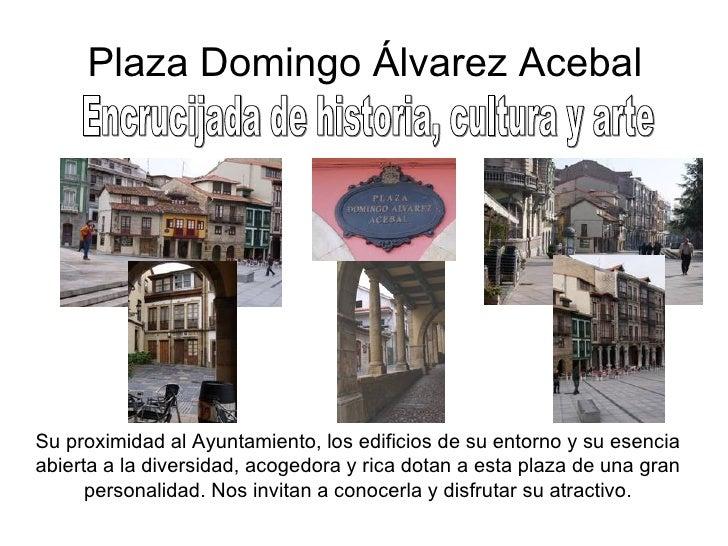 Plaza Domingo Álvarez Acebal Encrucijada de historia, cultura y arte Su proximidad al Ayuntamiento, los edificios de su en...