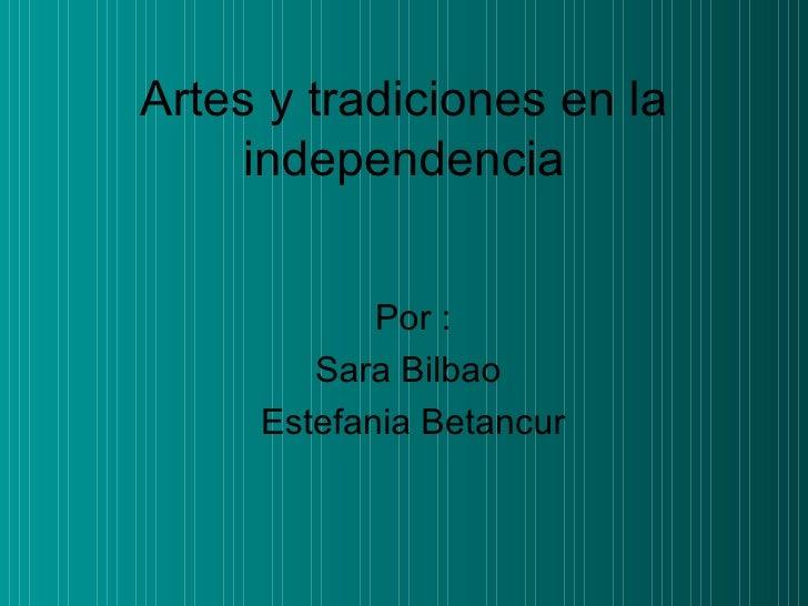 Artes y tradiciones en la independencia Por : Sara Bilbao  Estefania Betancur