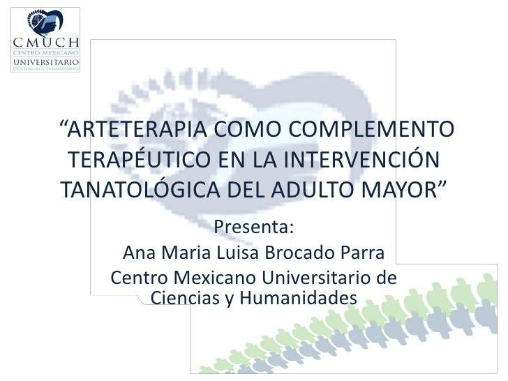"""""""ARTETERAPIA COMO COMPLEMENTO TERAPÉUTICO EN LA INTERVENCIÓNTANATOLÓGICA DEL ADULTO MAYOR""""               Presenta:     Ana..."""