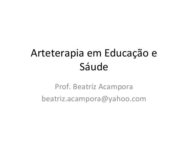 Arteterapia em Educação e Sáude Prof. Beatriz Acampora beatriz.acampora@yahoo.com