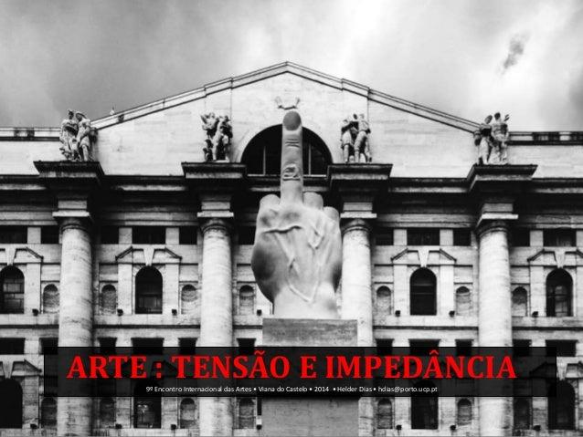 ARTE : TENSÃO E IMPEDÂNCIA9º Encontro Internacional das Artes • Viana do Castelo • 2014 • Helder Dias • hdias@porto.ucp.pt
