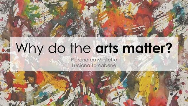 Why do the arts matter? Pierandrea Miglietta Luciana Tornabene