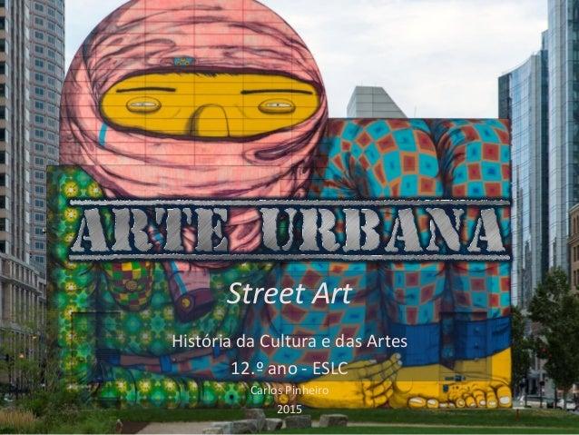 Street Art História da Cultura e das Artes 12.º ano - ESLC Carlos Pinheiro 2015