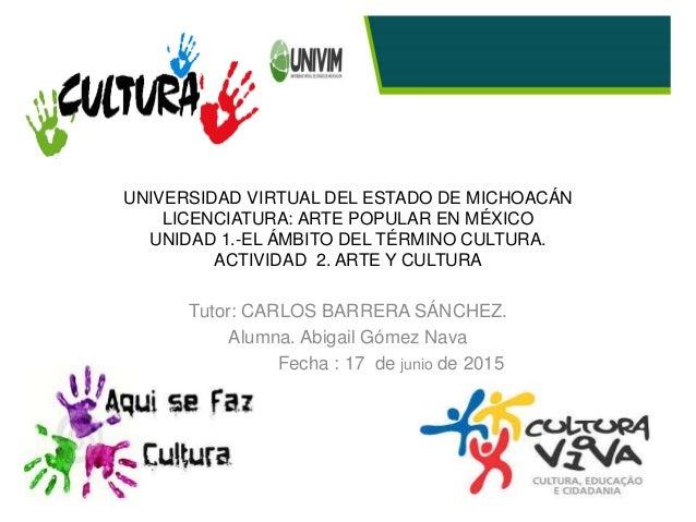 UNIVERSIDAD VIRTUAL DEL ESTADO DE MICHOACÁN LICENCIATURA: ARTE POPULAR EN MÉXICO UNIDAD 1.-EL ÁMBITO DEL TÉRMINO CULTURA. ...