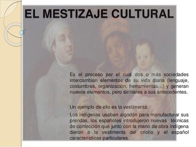 EL MESTIZAJE CULTURAL Es el proceso por el cual dos o más sociedades intercambian elementos de su vida diaria (lenguaje, c...