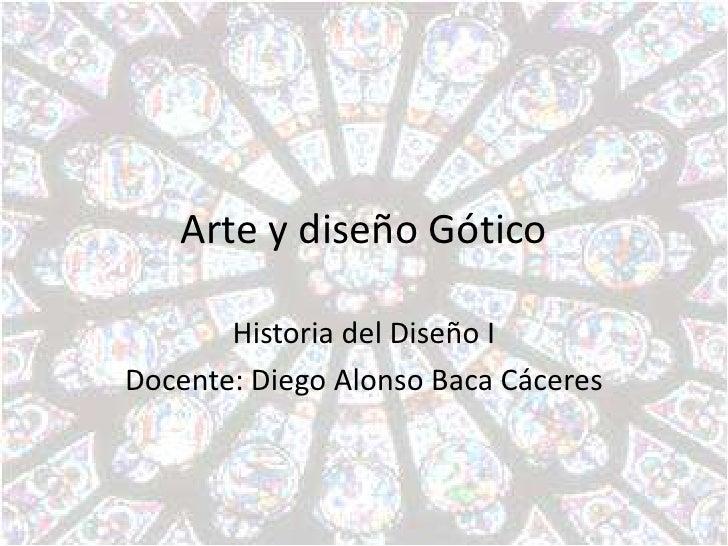 Arte y diseño Gótico       Historia del Diseño IDocente: Diego Alonso Baca Cáceres