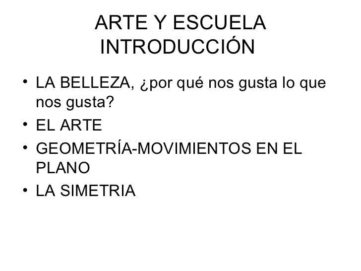 ARTE Y ESCUELA         INTRODUCCIÓN• LA BELLEZA, ¿por qué nos gusta lo que  nos gusta?• EL ARTE• GEOMETRÍA-MOVIMIENTOS EN ...