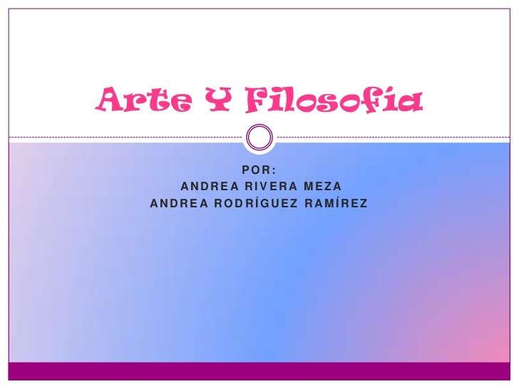 Arte Y Filosofía             POR:     ANDRE A RIVERA MEZA  ANDRE A RODRÍGUEZ RAMÍREZ