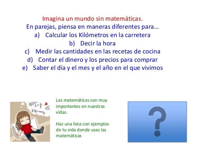 Imagina un mundo sin matemáticas. En parejas, piensa en maneras diferentes para… a) Calcular los Kilómetros en la carreter...