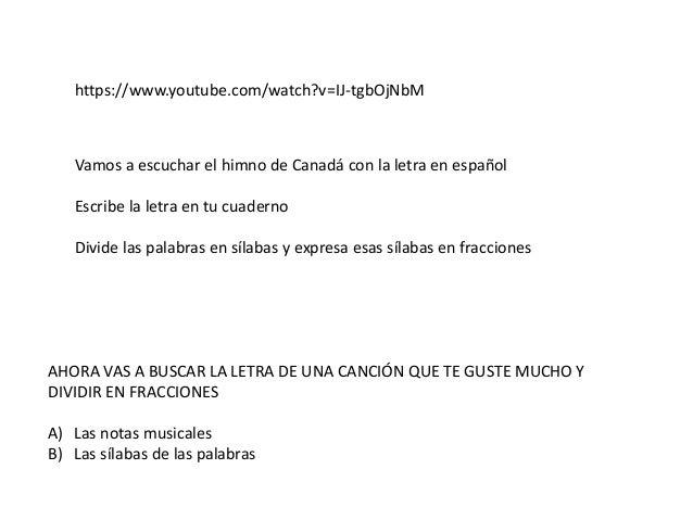 https://www.youtube.com/watch?v=IJ-tgbOjNbM Vamos a escuchar el himno de Canadá con la letra en español Escribe la letra e...