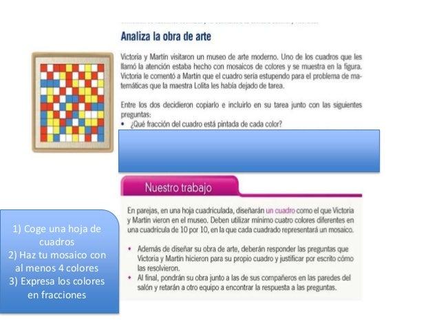 1) Coge una hoja de cuadros 2) Haz tu mosaico con al menos 4 colores 3) Expresa los colores en fracciones